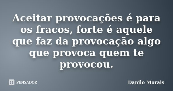 Aceitar provocações é para os fracos, forte é aquele que faz da provocação algo que provoca quem te provocou.... Frase de Danilo Morais.
