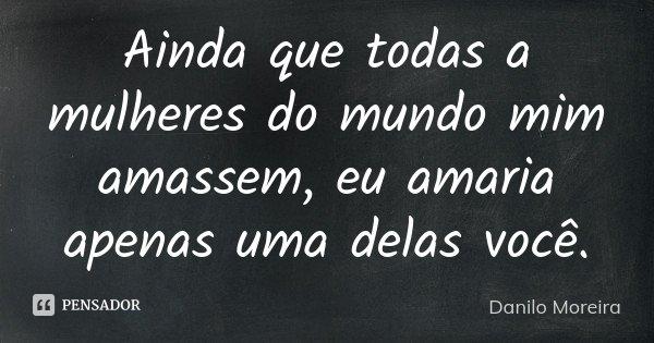 Ainda que todas a mulheres do mundo mim amassem, eu amaria apenas uma delas você.... Frase de Danilo Moreira.