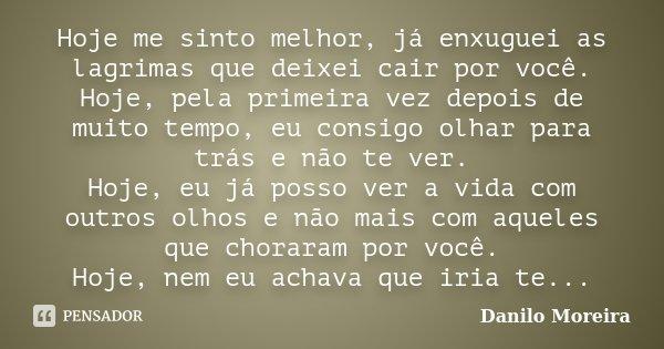 Hoje me sinto melhor, já enxuguei as lagrimas que deixei cair por você. Hoje, pela primeira vez depois de muito tempo, eu consigo olhar para trás e não te ver. ... Frase de Danilo Moreira.