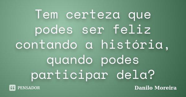 Tem certeza que podes ser feliz contando a história, quando podes participar dela?... Frase de Danilo Moreira.