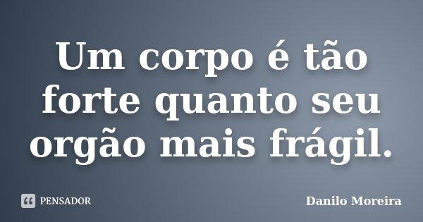 Um corpo é tão forte quanto seu orgão mais frágil.... Frase de Danilo Moreira.