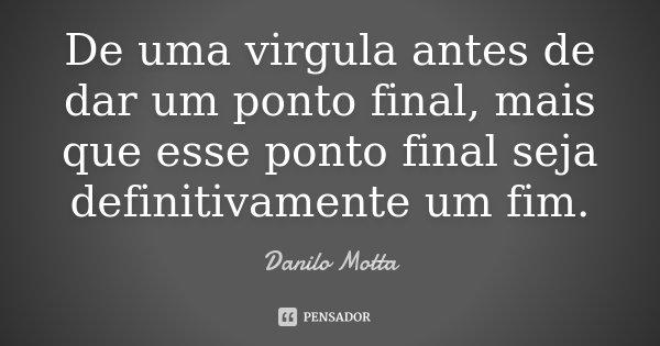 De uma virgula antes de dar um ponto final, mais que esse ponto final seja definitivamente um fim.... Frase de Danilo Motta.