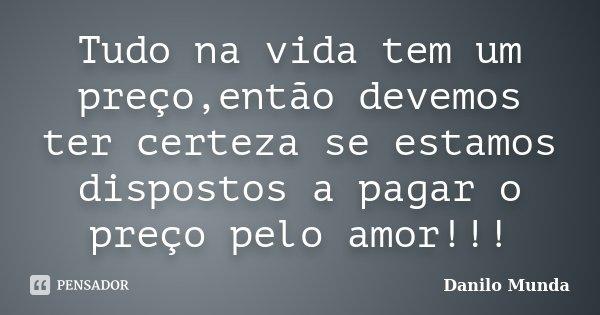 Tudo na vida tem um preço,então devemos ter certeza se estamos dispostos a pagar o preço pelo amor!!!... Frase de Danilo Munda.