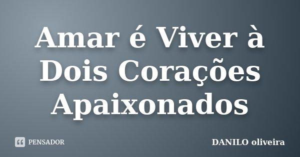 Amar é Viver à Dois Corações Apaixonados... Frase de Danilo Oliveira.