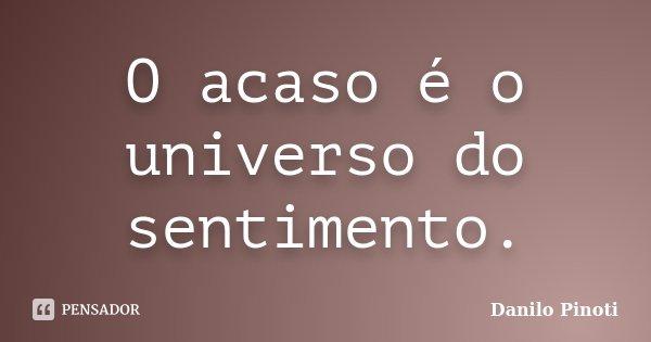 O acaso é o universo do sentimento.... Frase de Danilo Pinoti.