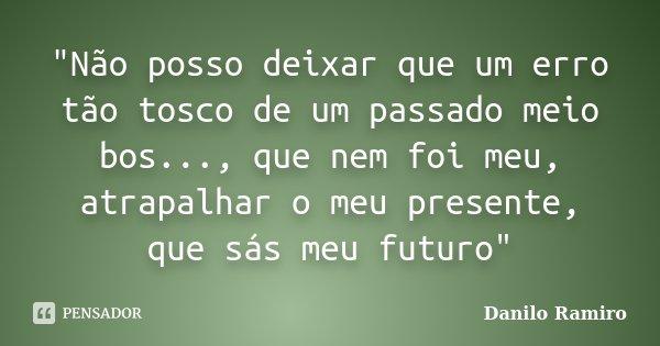 """""""Não posso deixar que um erro tão tosco de um passado meio bos..., que nem foi meu, atrapalhar o meu presente, que sás meu futuro""""... Frase de Danilo Ramiro."""