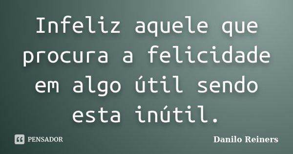 Infeliz aquele que procura a felicidade em algo útil sendo esta inútil.... Frase de Danilo Reiners.