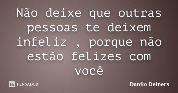 Não deixe que outras pessoas te deixem infeliz , porque não estão felizes com você... Frase de Danilo Reiners.