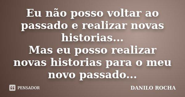 Eu não posso voltar ao passado e realizar novas historias... Mas eu posso realizar novas historias para o meu novo passado...... Frase de DANILO ROCHA.