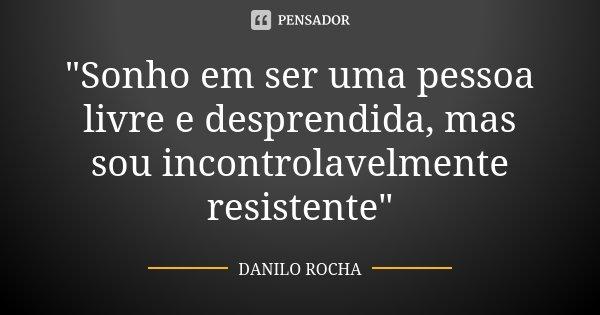 """""""Sonho em ser uma pessoa livre e desprendida, mas sou incontrolavelmente resistente""""... Frase de Danilo Rocha."""