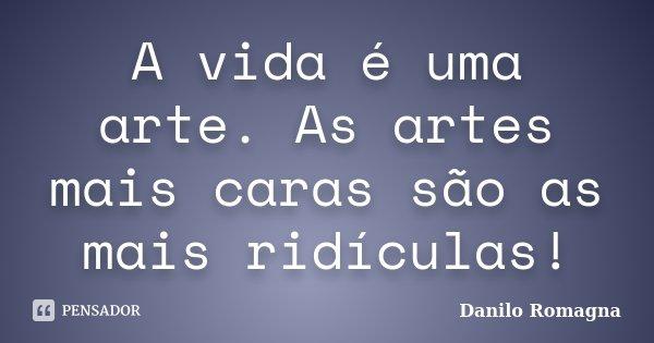 A vida é uma arte. As artes mais caras são as mais ridículas!... Frase de Danilo Romagna.