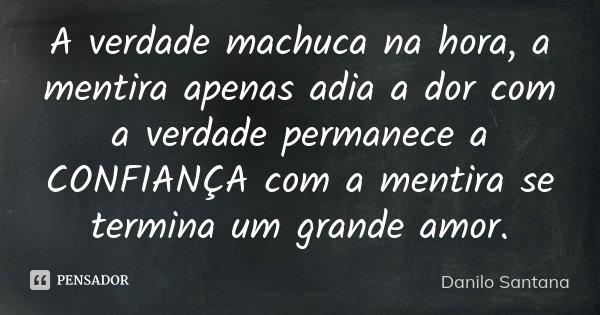 A verdade machuca na hora, a mentira apenas adia a dor com a verdade permanece a CONFIANÇA com a mentira se termina um grande amor.... Frase de Danilo Santana.