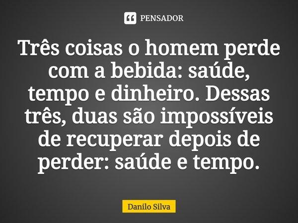 Três coisas o homem perde com a bebida: saúde, tempo e dinheiro. Dessas três, duas são impossíveis de recuperar depois de perder: saúde e tempo.... Frase de Danilo Silva.