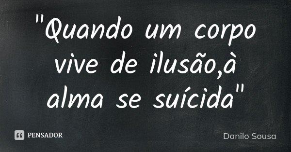 """""""Quando um corpo vive de ilusão,à alma se suícida""""... Frase de Danilo Sousa."""