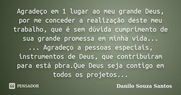 Agradeço em 1 lugar ao meu grande Deus, por me conceder a realização deste meu trabalho, que é sem dúvida cumprimento de sua grande promessa em minha vida... ..... Frase de Danilo Souza Santos.
