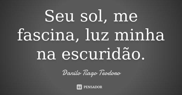 Seu sol, me fascina, luz minha na escuridão.... Frase de Danilo Tiago Teodoro.