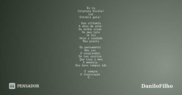 Ės tu Criatura Divina! Luz Estrela guia! Sua silhueta A obra de arte Da minha visão Do meu tato Já foi Hoje a saudade Meu pranto Do pensamento Não sai O resplen... Frase de DaniloFilho.