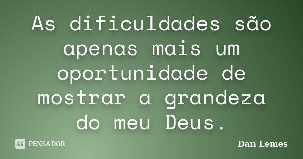 As dificuldades são apenas mais um oportunidade de mostrar a grandeza do meu Deus.... Frase de Dan Lemes.