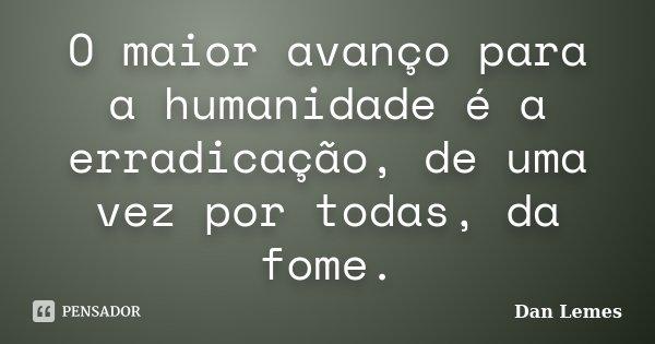 O maior avanço para a humanidade é a erradicação, de uma vez por todas, da fome.... Frase de Dan Lemes.