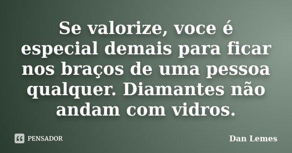 Se valorize, voce é especial demais para ficar nos braços de uma pessoa qualquer. Diamantes não andam com vidros.... Frase de Dan Lemes.