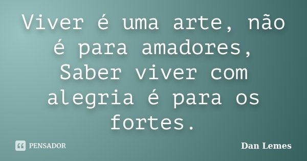 Viver é uma arte, não é para amadores, Saber viver com alegria é para os fortes.... Frase de Dan Lemes.