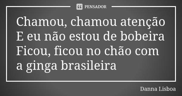 Chamou, chamou atenção E eu não estou de bobeira Ficou, ficou no chão com a ginga brasileira... Frase de Danna Lisboa.