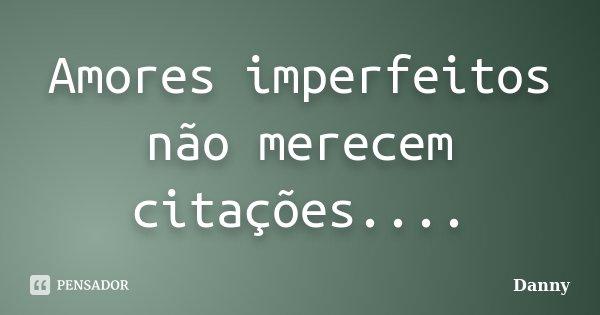Amores imperfeitos não merecem citações....... Frase de DAnny.