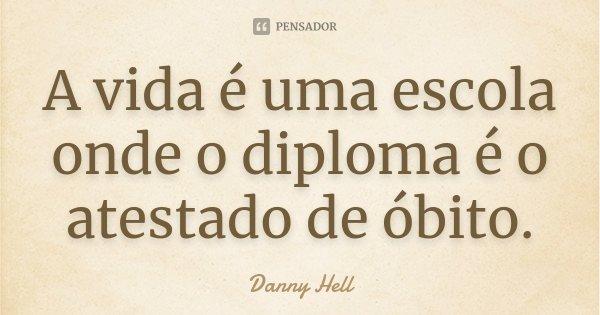 A vida é uma escola onde o diploma é o atestado de óbito.... Frase de Danny Hell.