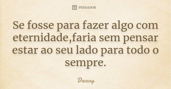 Se fosse para fazer algo com eternidade,faria sem pensar estar ao seu lado para todo o sempre.... Frase de Danny.