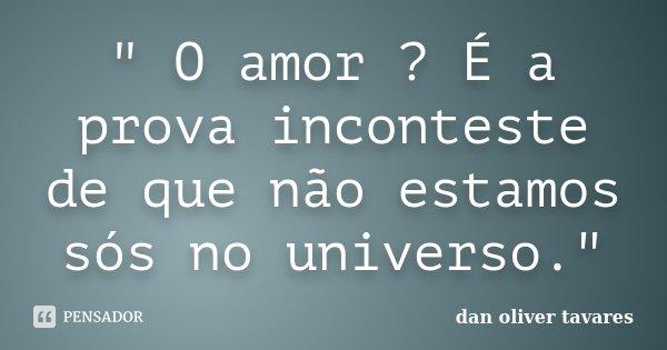 """"""" O amor ? É a prova inconteste de que não estamos sós no universo.""""... Frase de Dan Oliver Tavares."""