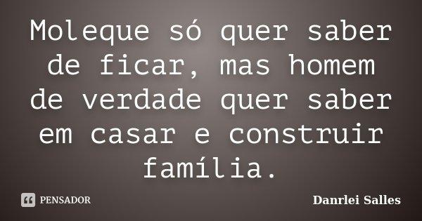 Moleque só quer saber de ficar, mas homem de verdade quer saber em casar e construir família.... Frase de Danrlei Salles.