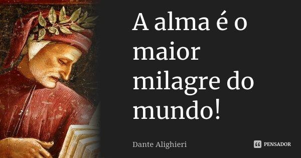 A alma é o maior milagre do mundo!... Frase de Dante Alighieri.