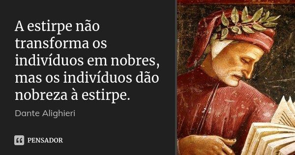 A estirpe não transforma os indivíduos em nobres, mas os indivíduos dão nobreza à estirpe.... Frase de Dante Alighieri.