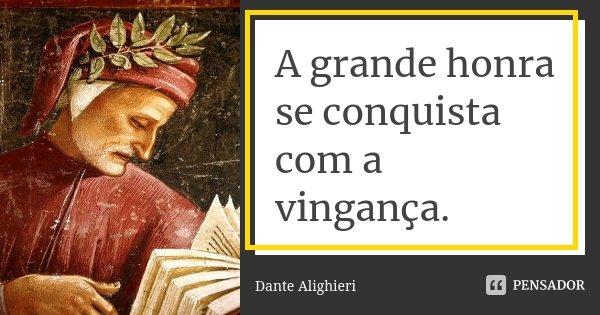 A grande honra se conquista com a vingança.... Frase de Dante Alighieri.