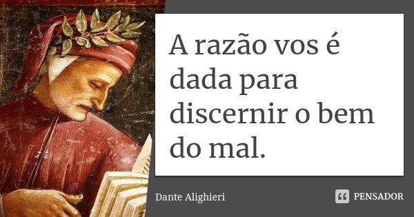 A razão vos é dada para discernir o bem do mal.... Frase de Dante Alighieri.