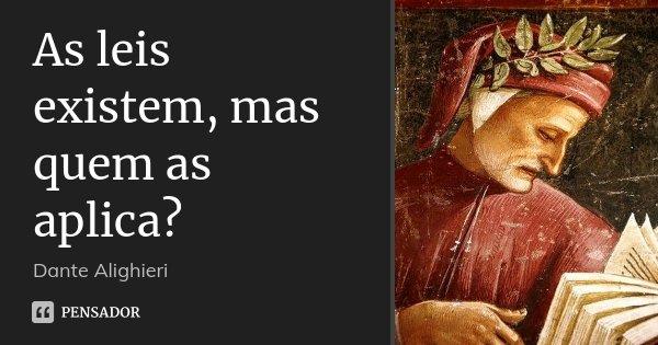 As leis existem, mas quem as aplica?... Frase de Dante Alighieri.
