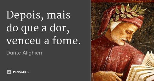 Depois, mais do que a dor, venceu a fome.... Frase de Dante Alighieri.