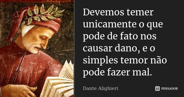 Devemos temer unicamente o que pode de fato nos causar dano, e o simples temor não pode fazer mal.... Frase de Dante Alighieri.