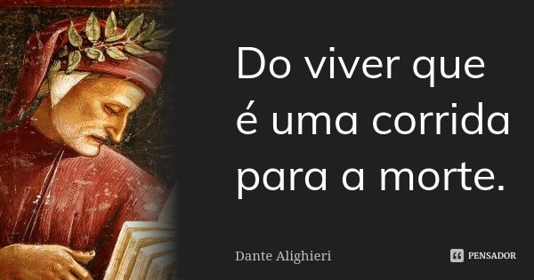 Do viver que é uma corrida para a morte.... Frase de Dante Alighieri.