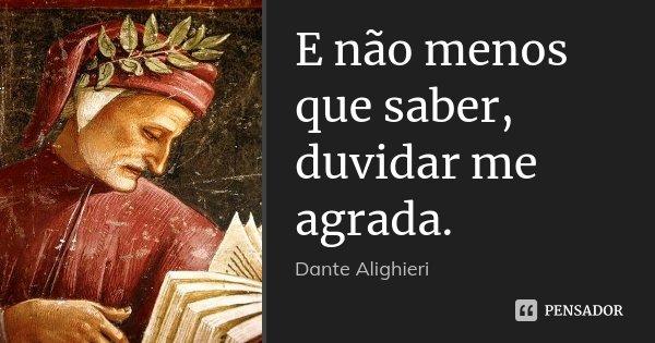 E não menos que saber, duvidar me agrada.... Frase de Dante Alighieri.