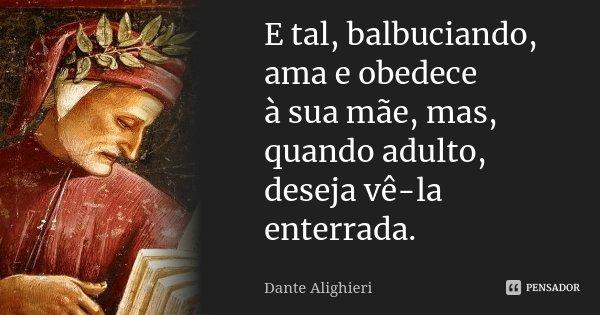 E tal, balbuciando, ama e obedece / à sua mãe, mas, quando adulto, / deseja vê-la enterrada.... Frase de Dante Alighieri.