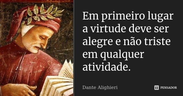 Em primeiro lugar a virtude deve ser alegre e não triste em qualquer atividade.... Frase de Dante Alighieri.