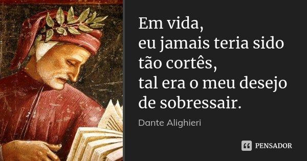 Em vida, / eu jamais teria sido tão cortês, / tal era o meu desejo de sobressair.... Frase de Dante Alighieri.