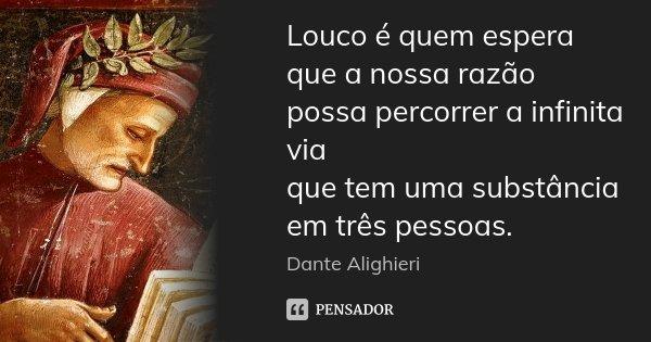 Louco é quem espera que a nossa razão / possa percorrer a infinita via / que tem uma substância em três pessoas.... Frase de Dante Alighieri.