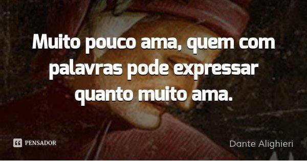 Muito pouco ama, quem com palavras pode expressar quanto muito ama.... Frase de Dante Alighieri.