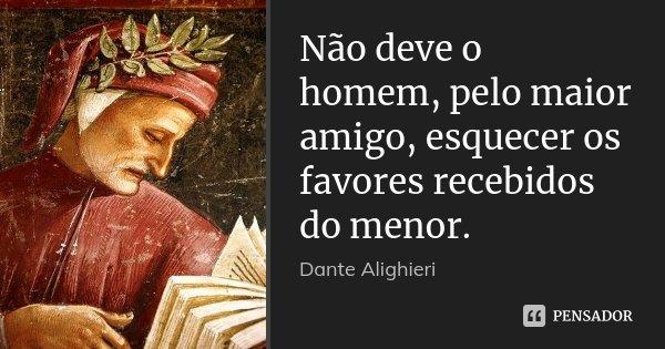 Não deve o homem, pelo maior amigo, esquecer os favores recebidos do menor.... Frase de Dante Alighieri.