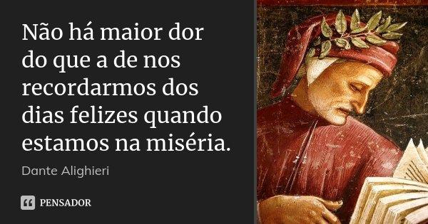 Não há maior dor do que a de nos recordarmos dos dias felizes quando estamos na miséria.... Frase de Dante Alighieri.