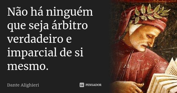 Não há ninguém que seja árbitro verdadeiro e imparcial de si mesmo.... Frase de Dante Alighieri.