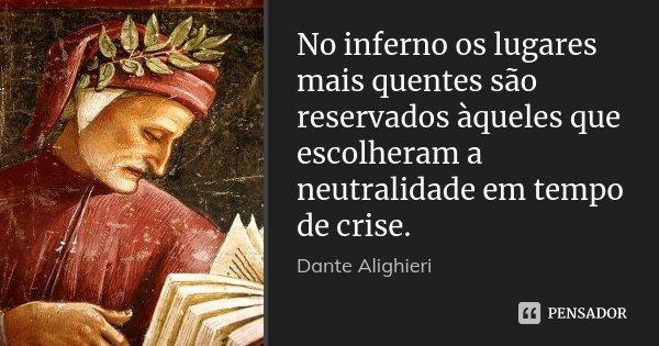 No inferno os lugares mais quentes são reservados àqueles que escolheram a neutralidade em tempo de crise.... Frase de Dante Alighieri.