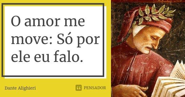 O amor me move: Só por ele eu falo.... Frase de Dante Alighieri.